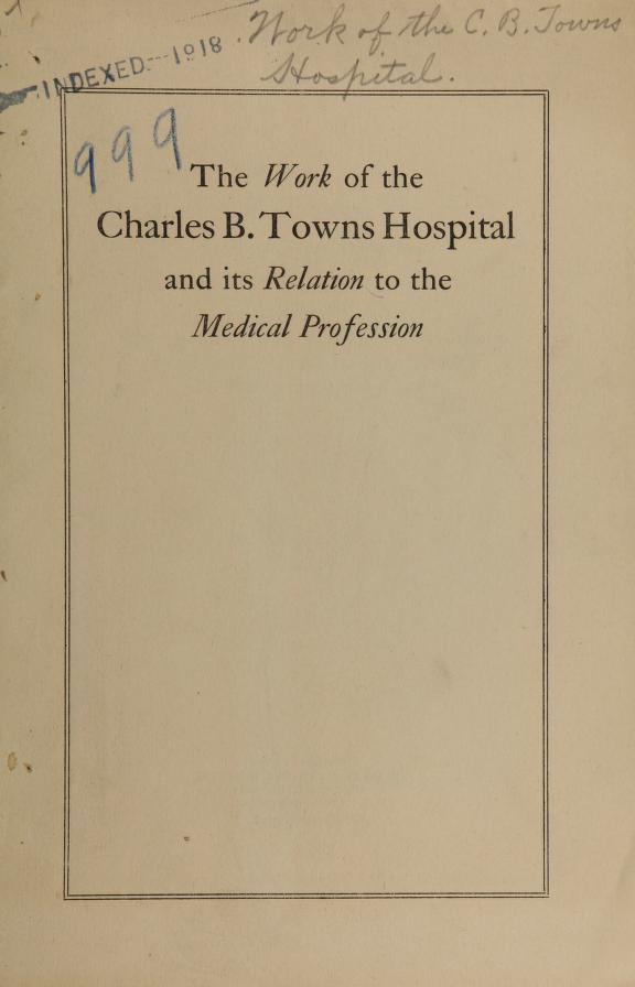 author Charles B. Towns Hospital - The work of the Charles B. Towns Hospital and its relation to the medical profession : with special reference to the now widened scope of its service to and co-operation with the physician in private practice